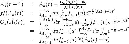 \begin{array}{lll} A_{k}(r+1) & = & A_{k}(r) - \frac{G_{k}(A_{k}(r)) - p_{k}}{f^{*}_{k}(A_{k}(r))}  \\  f^{*}_{k}(A_{k}(r)) & = & \int^{+\infty}_{A_{k-1}} du \frac{1}{\sqrt{2\pi}}  f^{*}_{k-1}(u) e^{-\frac{1}{2}(A_{k}(r)- u)^2} \\ G_{k}(A_{k}(r)) & = &  \int^{A_{k}(r)}_{-\infty} dx \int^{+\infty}_{A_{k-1}} du \frac{1}{\sqrt{2\pi}}  f^{*}_{k-1}(u) e^{-\frac{1}{2}(x- u)^2}  \\  & = & \int^{+\infty}_{A_{k-1}} du f^{*}_{k-1}(u)   \int^{A_{k}(r)}_{-\infty} dx \frac{1}{\sqrt{2\pi}}  e^{-\frac{1}{2}(x- u)^2} \\  & = & \int^{+\infty}_{A_{k-1}} du f^{*}_{k-1}(u) N(A_{k}(r) - u) \end{array}