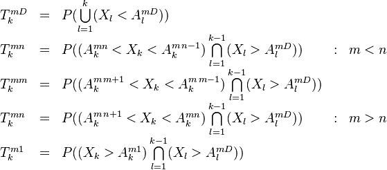 \begin{array}{lllll} T^{mD}_{k} & = & P( \bigcup\limits_{l=1}^{k} (X_l < A^{m D}_l)) & &   \\ T^{mn}_{k} & = & P( (A^{mn}_k < X_k  < A^{m \,n-1}_k) \bigcap\limits_{l=1}^{k-1} (X_l > A^{m D}_l) ) & : &  m<n   \\ T^{mm}_{k} & = & P( (A^{m\,m+1}_k < X_k  < A^{m\,m-1}_k) \bigcap\limits_{l=1}^{k-1} (X_l > A^{m D}_l) ) & &    \\ T^{mn}_{k} & = & P( (A^{m\,n+1}_k < X_k  < A^{mn}_k) \bigcap\limits_{l=1}^{k-1} (X_l > A^{m D}_l) ) & : &  m>n   \\ T^{m1}_{k} & = & P(  (X_k > A^{m1}_k) \bigcap\limits_{l=1}^{k-1} (X_l > A^{m D}_l)) \end{array}